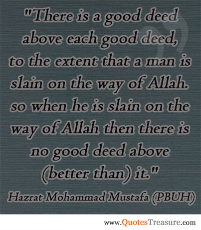 There is a good deed above each good deed, to the extent that a man is slain on the way of Allah. so when he is slain on the way of Allah then there is no good deed above (better than) it.