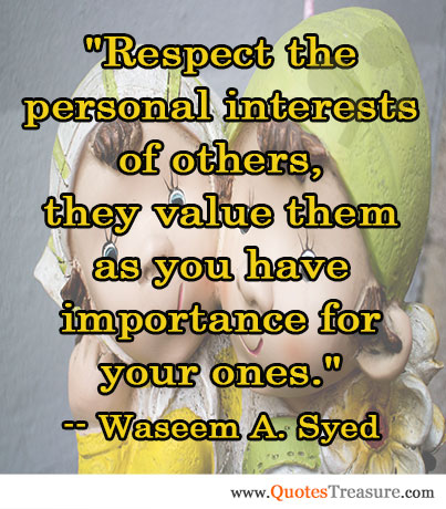 Respect the personal interests of others, they value them as you have importance for your ones.