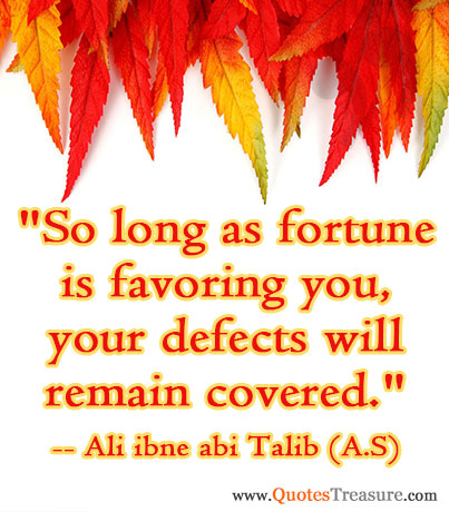 So long as fortune is favoring you, your defects will remain covered.
