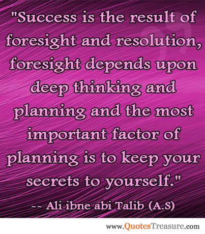 Success is the result of foresight and resolution, foresight depends upon deep thinking and planning and the most important factor of planning is to keep your secrets to yourself.
