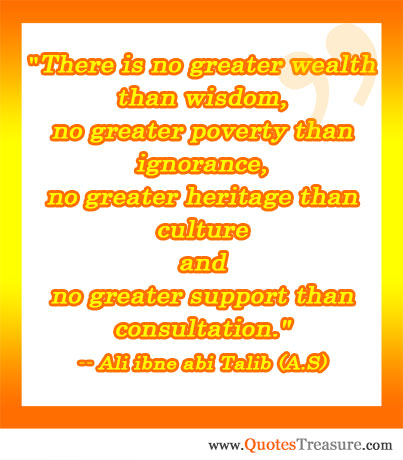 There is no greater wealth than wisdom, no greater poverty than ignorance, no greater heritage than culture and no greater support than consultation.