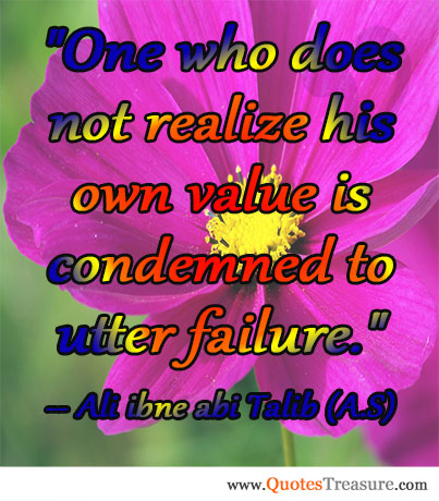 One who does not realize his own value is condemned to utter failure.