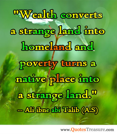 Wealth converts a strange land into homeland and poverty turns a native place into a strange land.