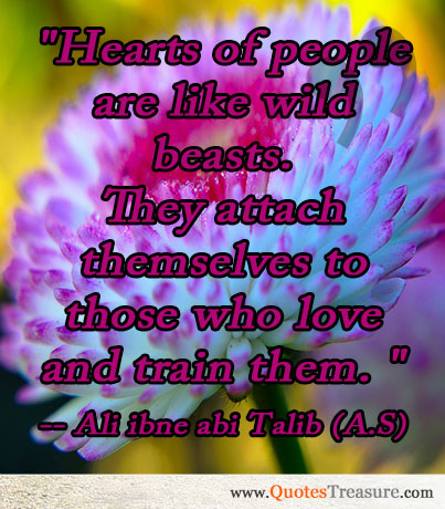 Hearts of people are like wild beasts. They attach themselves to those who love and train them.