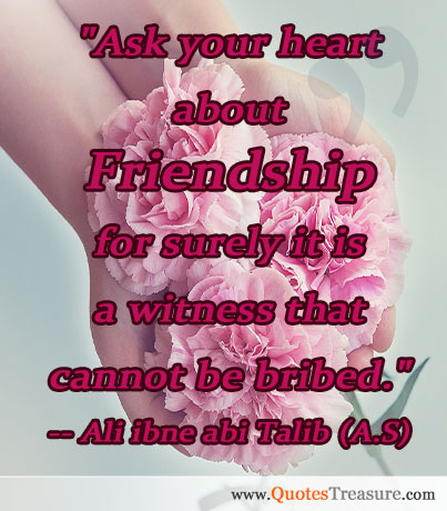 Ask your heart about Friendship for surely it is a witness that cannot be bribed.