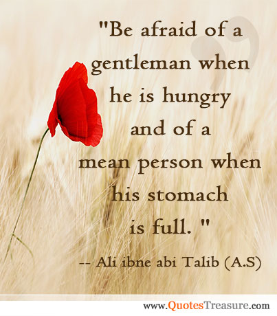 Be afraid of a gentleman when he is hungry and of a mean person when his stomach is full.