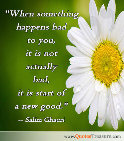 When something happens bad to you, it is not actually bad, it is start of a new good.