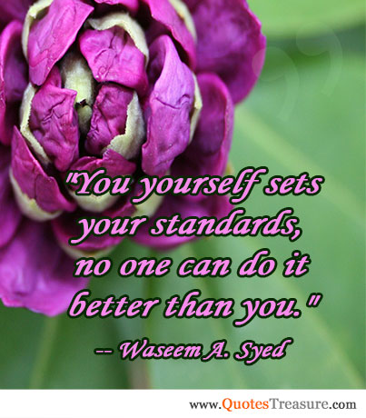 You yourself sets your standards, no one can do it better than you.