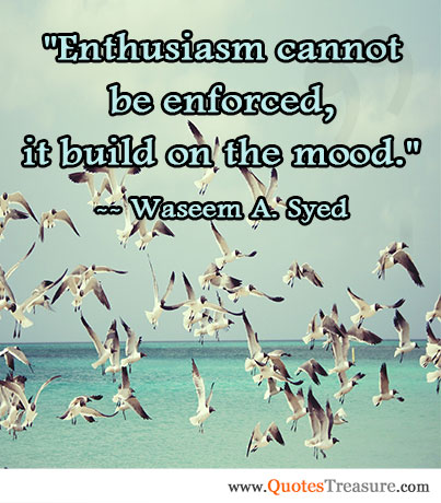 Enthusiasm cannot be enforced, it build on the mood.