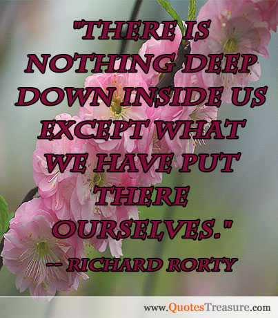 There is nothing deep down inside us except what we have put there ourselves.