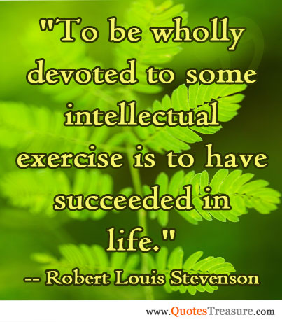 To be wholly devoted to some intellectual exercise is to have succeeded in life.