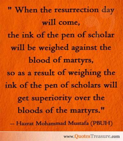 When the resurrection day will come, the ink of the pen of scholar will be weighed against the blood of martyrs, so as a result of weighing the ink of the pen of scholars will get superiority over the bloods of the martyrs.