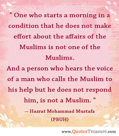 One who starts a morning in a condition that he does not make effort about the affairs of the Muslims is not one of the Muslims. And a person who hears the voice of a man who calls the Muslim to his help but he does not respond him, is not a Muslim.