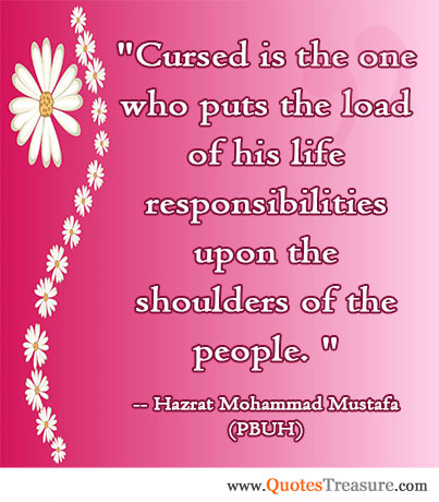 Cursed is the one who puts the load of his life responsibilities upon the shoulders of the people.