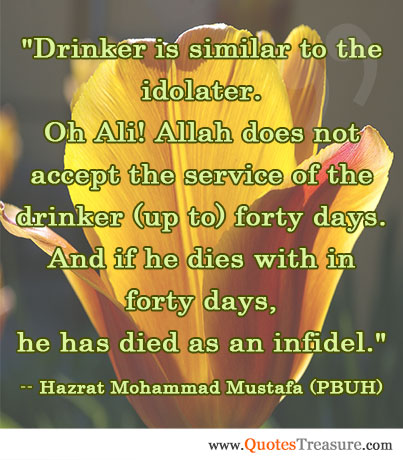 Drinker is similar to the idolater. Oh Ali! Allah does not accept the service of the drinker (up to) forty days. And if he dies with in forty days, he has died as an infidel.