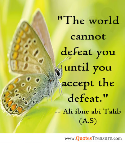 The world cannot defeat you until you accept the defeat.