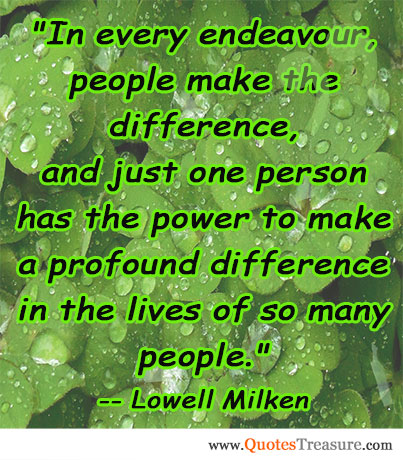 In every endeavour, people make the difference, and just one person has the power to make a profound difference in the lives of so many people.