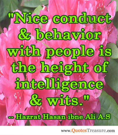 Nice conduct & behavior with people is the height of intelligence & wits.
