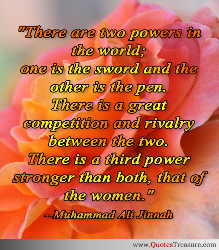 There are two powers in the world; one is the sword and the other is the pen. There is a great competition and rivalry between the two. There is a third power stronger than both, that of the women.