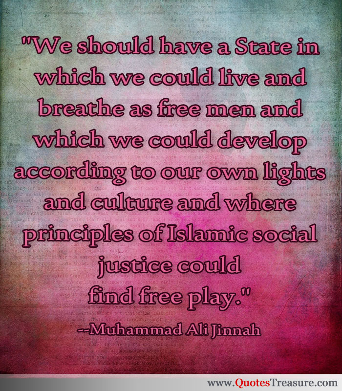 We should have a State in which we could live and breathe as free men and which we could develop according to our own lights and culture and where principles of Islamic social justice could find free play.