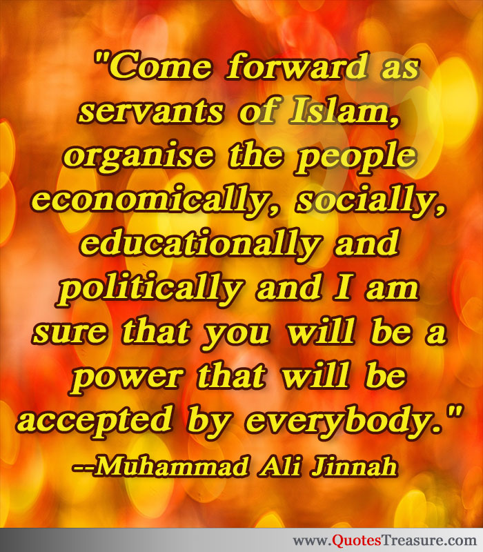 Come forward as servants of Islam, organise the people economically, socially, educationally and politically and I am sure that you will be a power that will be accepted by everybody.