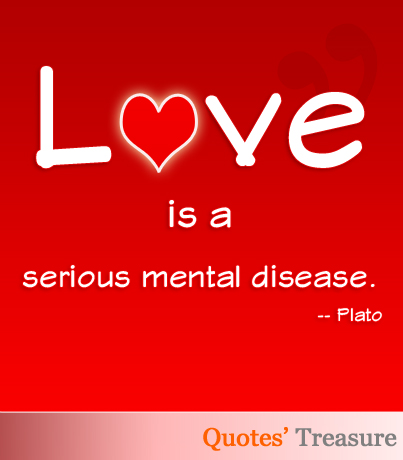 Love is a serious mental disease.