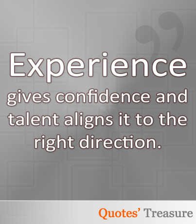 Experience gives confidence and talent aligns it to the right direction.