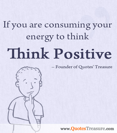 If you are consuming your energy to think, Think Positive.