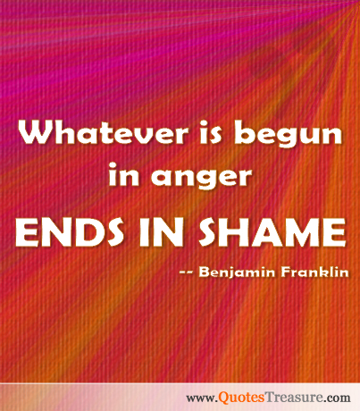Whatever is begun in anger ends in shame.