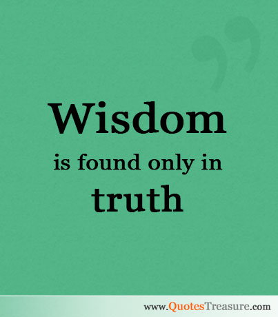 Wisdom is found only in truth.