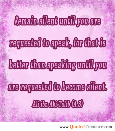 Remain silent until you are requested to speak, for that is better than speaking until you are requested to become silent.